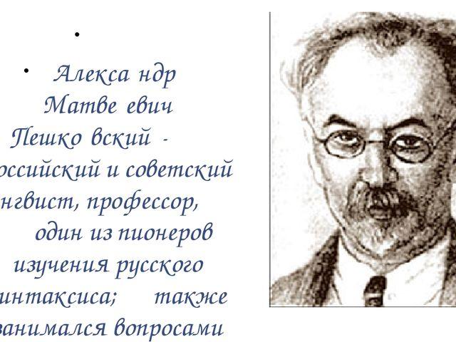 Алекса́ндр Матве́евич Пешко́вский - российский и советский лингвист, професс...