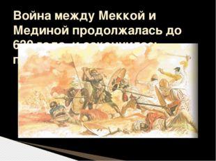 Война между Меккой и Мединой продолжалась до 630 года, и закончилась победой