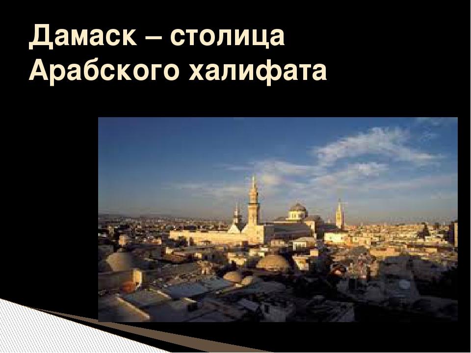 Дамаск – столица Арабского халифата