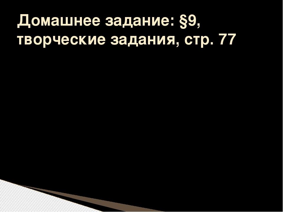 Домашнее задание: §9, творческие задания, стр. 77
