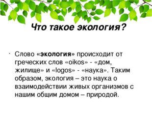 Что такое экология? Слово «экология» происходит от греческих слов «oikos» - «