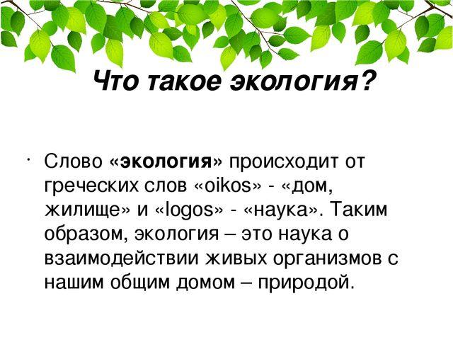 Что такое экология? Слово «экология» происходит от греческих слов «oikos» - «...