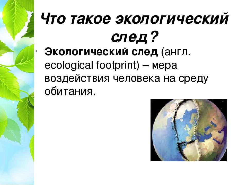 Что такое экологический след? Экологический след (англ. ecological footprint)...