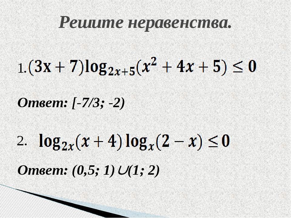 Ответ: [-7/3; -2) Ответ: (0,5; 1)(1; 2) Решите неравенства. 1. 2.