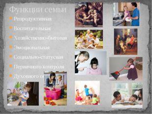 Функции семьи Репродуктивная Воспитательная Хозяйственно-бытовая Эмоциональна