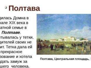 Полтава Родилась Домна в начале XIX века в знатной семье в Полтаве. Воспитыв