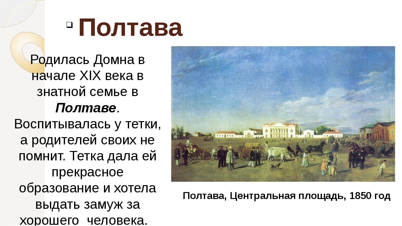 Полтава Родилась Домна в начале XIX века в знатной семье в Полтаве. Воспитыв...