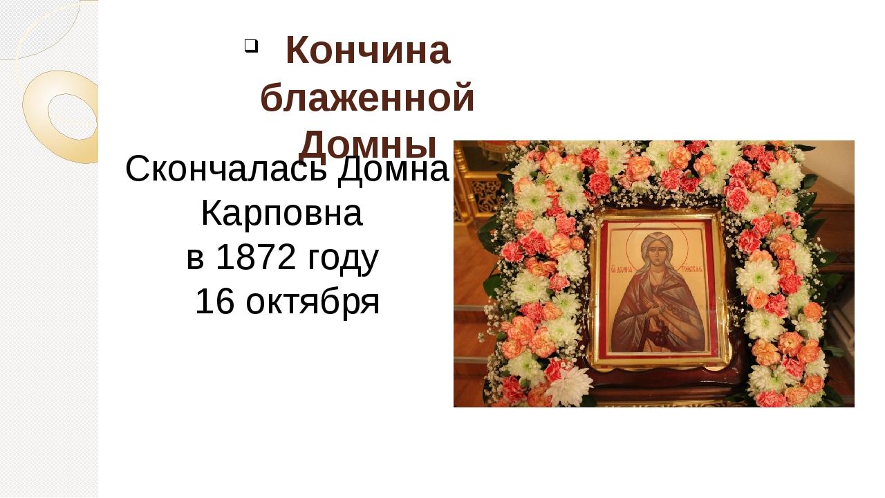 Кончина блаженной Домны Скончалась Домна Карповна в 1872 году 16 октября