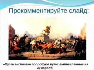 Прокомментируйте слайд: «Пусть англичане попробуют пули, выплавленные из их к