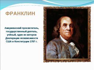 ФРАНКЛИН Американский просветитель, государственный деятель, учёный, один из