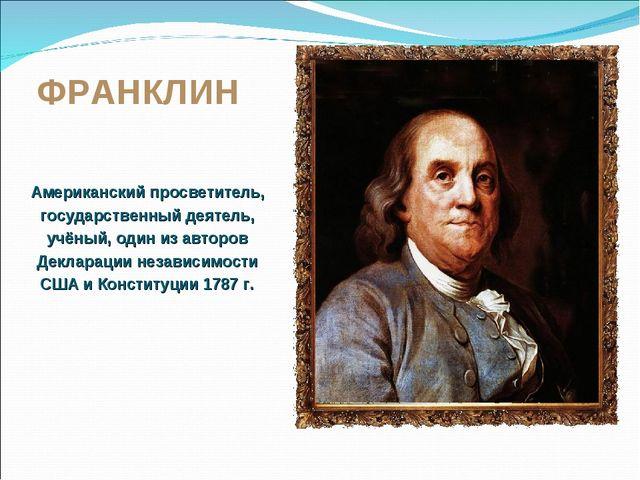 ФРАНКЛИН Американский просветитель, государственный деятель, учёный, один из...