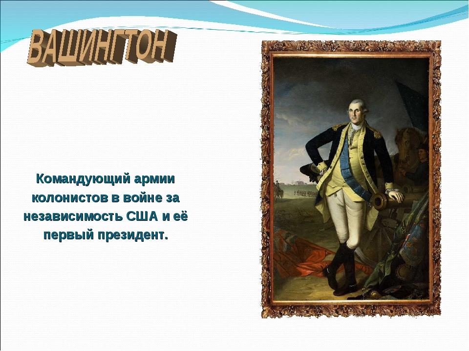 Командующий армии колонистов в войне за независимость США и её первый президе...