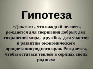 Гипотеза «Доказать, что каждый человек, рождается для свершения добрых дел, с