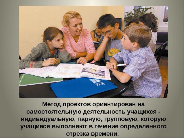 Метод проектов ориентирован на самостоятельную деятельность учащихся - индиви...