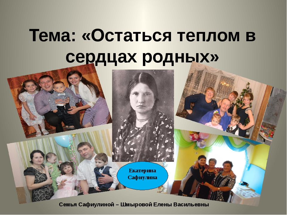 Тема: «Остаться теплом в сердцах родных» Семья Сафиулиной – Шмыровой Елены Ва...