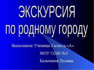 Выполнила: Ученица 2 класса «А» МОУ СОШ №3 Бальчонок Полина