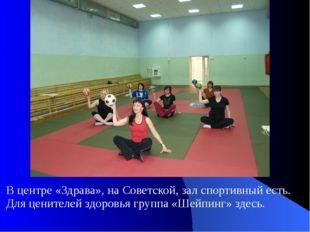 В центре «Здрава», на Советской, зал спортивный есть. Для ценителей здоровья