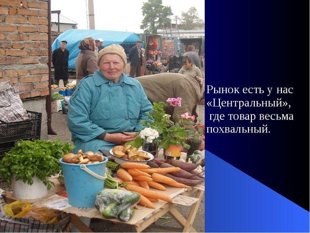 Рынок есть у нас «Центральный», где товар весьма похвальный.