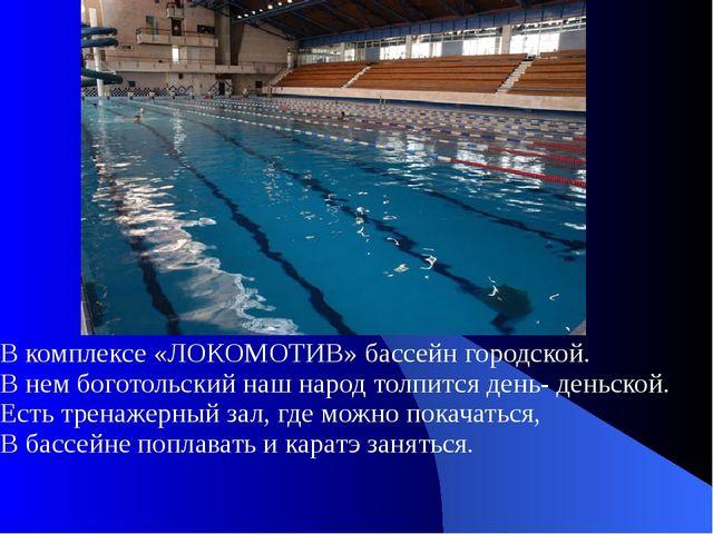 В комплексе «ЛОКОМОТИВ» бассейн городской. В нем боготольский наш народ толпи...
