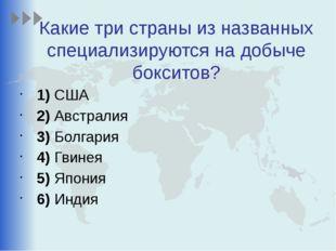 Какие три страны из названных специализируются на добыче бокситов? 1)США 2
