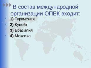 В состав международной организации ОПЕК входит: 1)Туркмения 2)Кувейт 3)