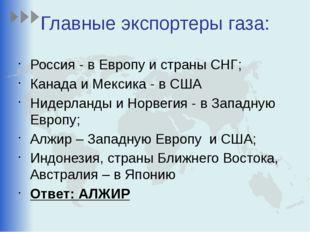 Главные экспортеры газа: Россия - в Европу и страны СНГ; Канада и Мексика - в