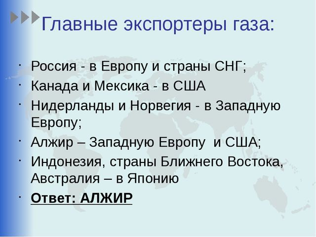 Главные экспортеры газа: Россия - в Европу и страны СНГ; Канада и Мексика - в...