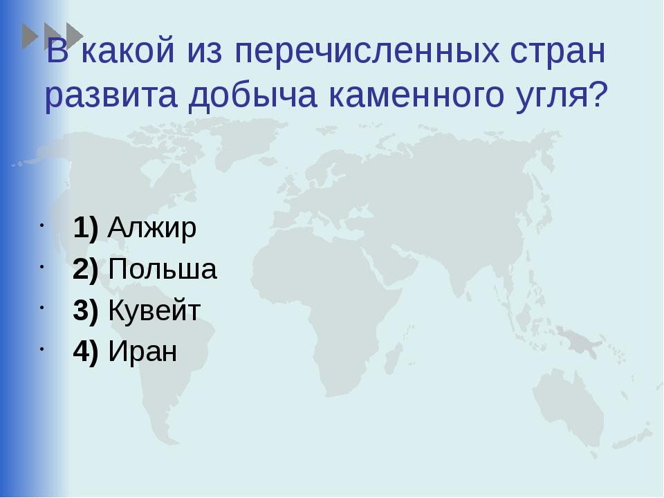 В какой из перечисленных стран развита добыча каменного угля? 1)Алжир 2)П...