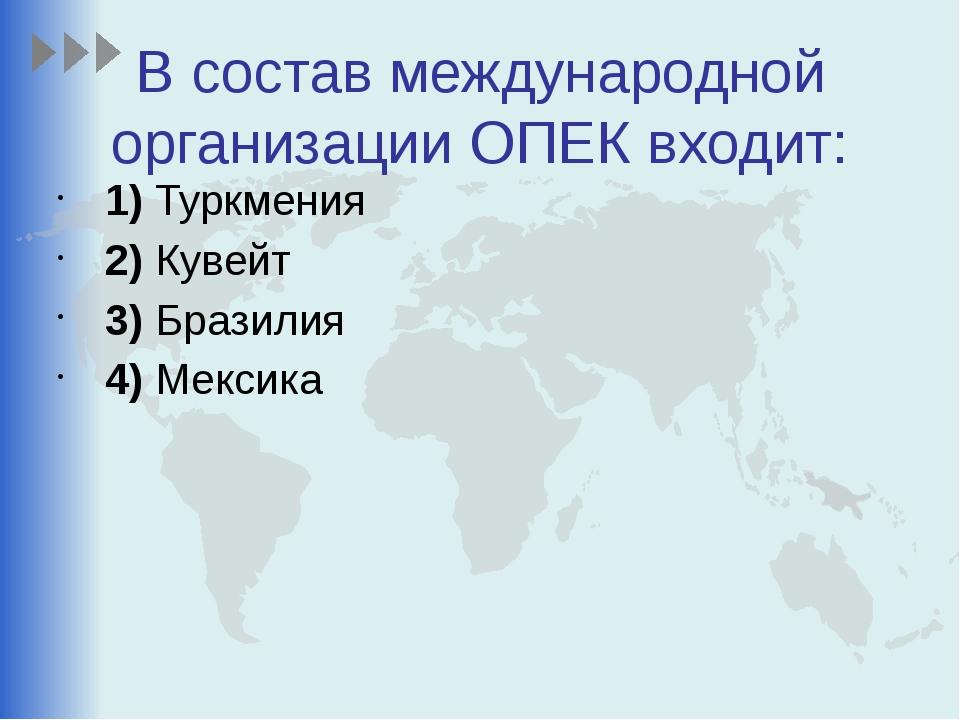 В состав международной организации ОПЕК входит: 1)Туркмения 2)Кувейт 3)...