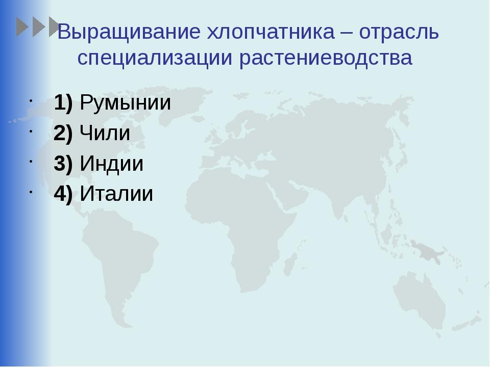 Выращивание хлопчатника – отрасль специализации растениеводства 1)Румынии...