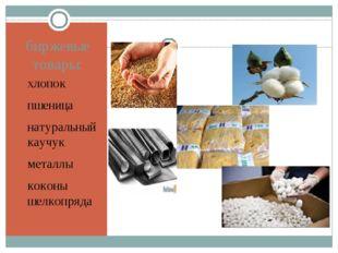 биржевые товары: хлопок пшеница натуральный каучук металлы коконы шелкопряда