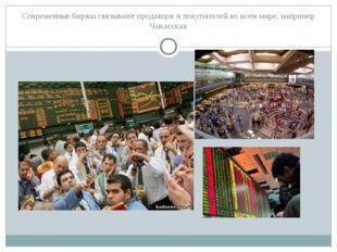 Современные биржы связывают продавцов и покупателей во всем мире, например Чи