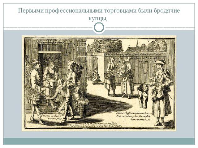 Первыми профессиональными торговцами были бродячие купцы,