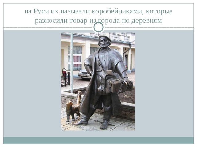на Руси их называли коробейниками, которые разносили товар из города по дерев...