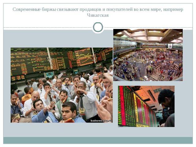 Современные биржы связывают продавцов и покупателей во всем мире, например Чи...