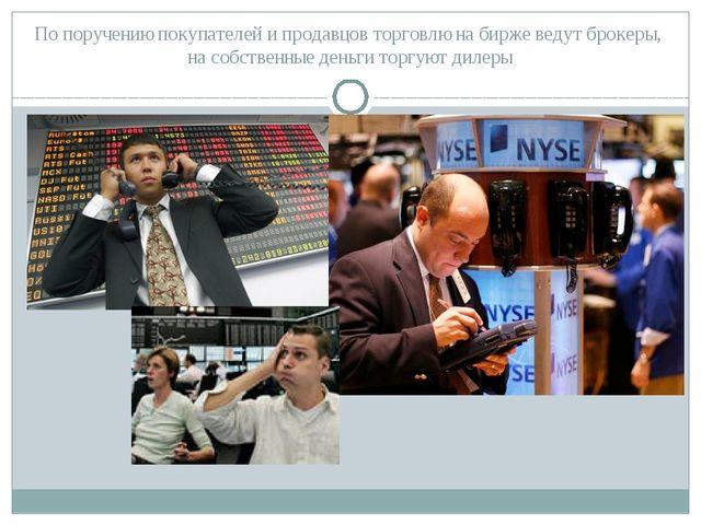 По поручению покупателей и продавцов торговлю на бирже ведут брокеры, на собс...