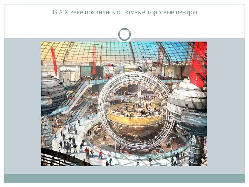 В ХХ веке появились огромные торговые центры