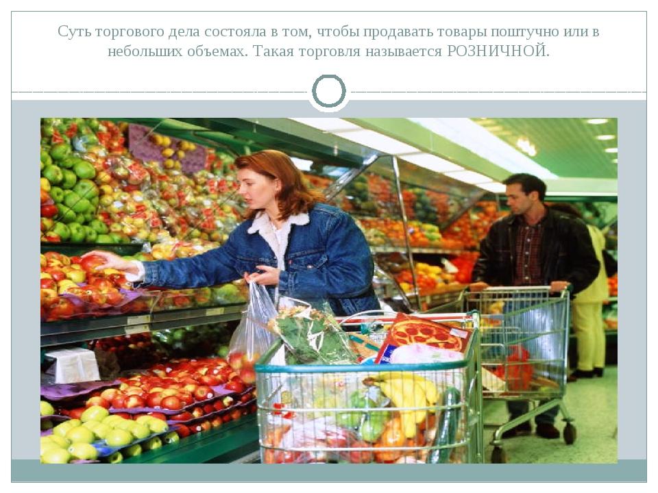 Суть торгового дела состояла в том, чтобы продавать товары поштучно или в неб...