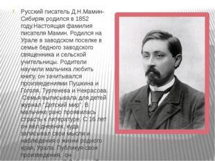 Русский писатель Д.Н.Мамин-Сибиряк родился в 1852 году.Настоящая фамилия писа