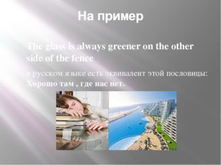 На пример The glass is always greener on the other side of the fence в русско
