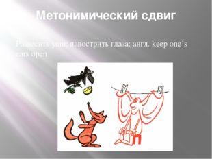 Метонимический сдвиг Развесить уши; навострить глаза; англ. keep one's ears o