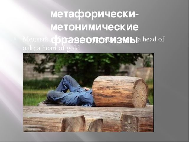 метафорически-метонимические фразеологизмы Медный лоб; каменное сердце; англ....