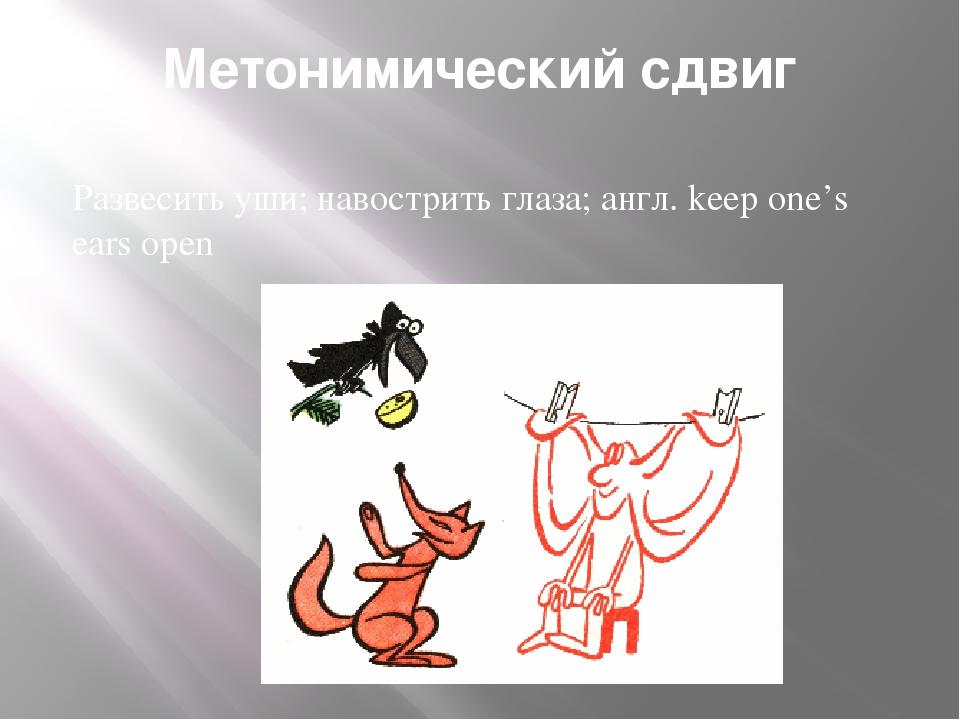 Метонимический сдвиг Развесить уши; навострить глаза; англ. keep one's ears o...