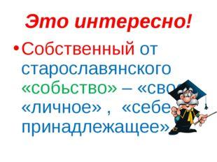 Это интересно! Собственный от старославянского «собьство» – «свое», «личное»