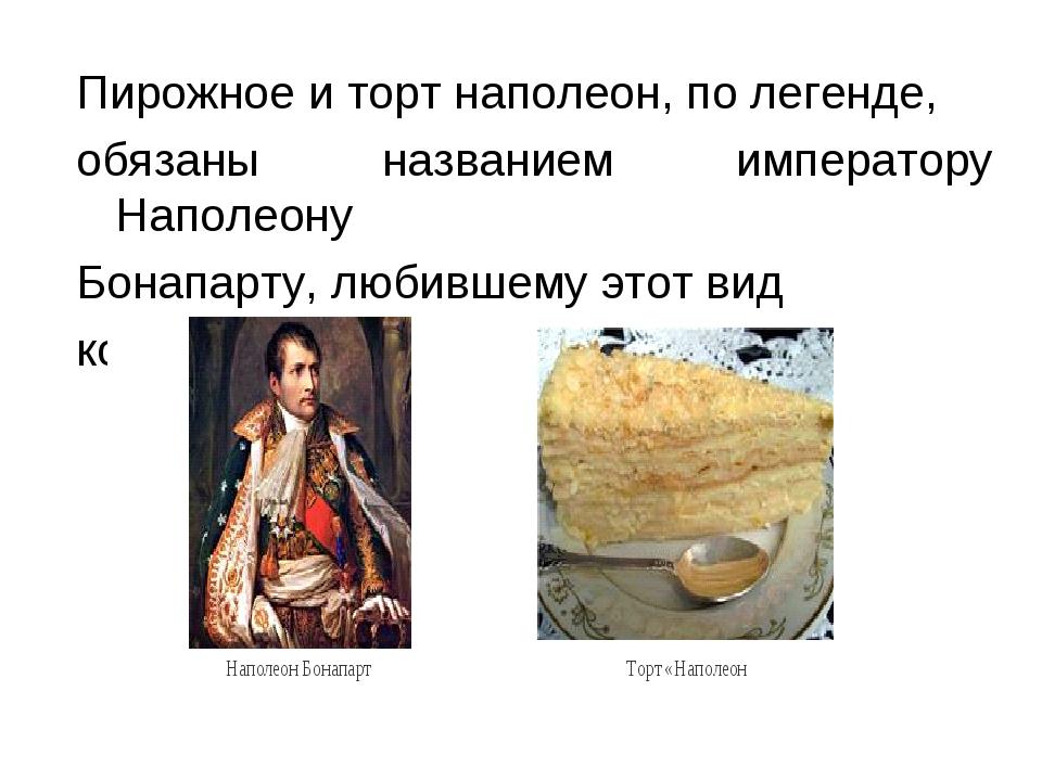 Пирожное и торт наполеон, по легенде, обязаны названием императору Наполеону...