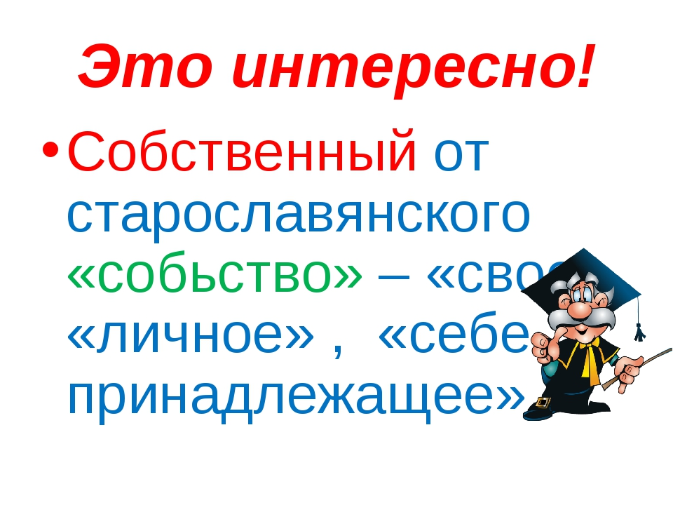 Это интересно! Собственный от старославянского «собьство» – «свое», «личное»...