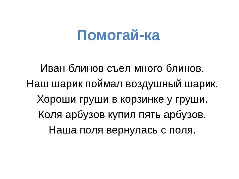 Помогай-ка Иван блинов съел много блинов. Наш шарик поймал воздушный шарик. Х...