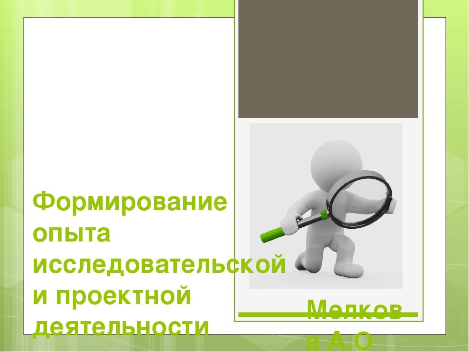 Мелкова А.О Формирование опыта исследовательской и проектной деятельности шко...