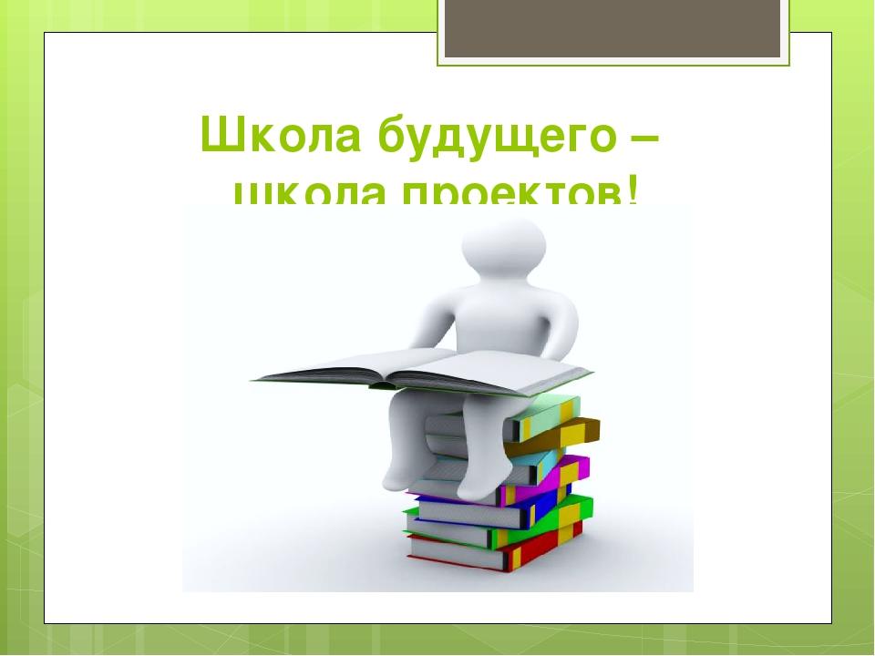 Школа будущего – школа проектов!