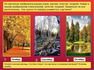 На картинках изображена разная осень: ранняя, золотая, поздняя. Найди и назов